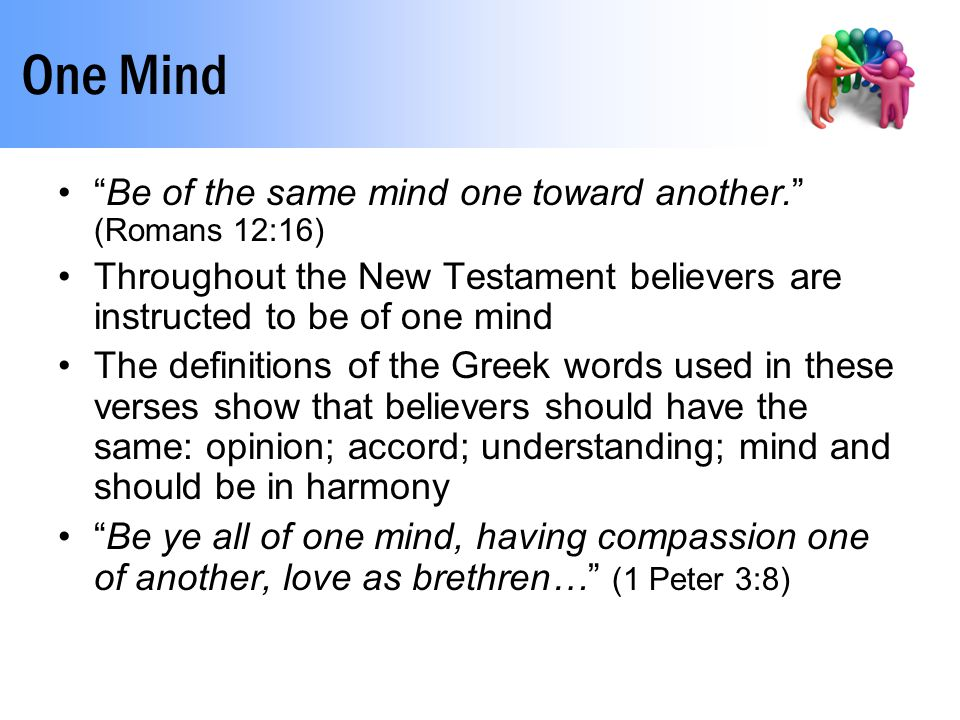 One Mind Be of the same mind one toward another. (Romans 12:16) Throughout the New Testament believers are instructed to be of one mind The definitions of the Greek words used in these verses show that believers should have the same: opinion; accord; understanding; mind and should be in harmony Be ye all of one mind, having compassion one of another, love as brethren… (1 Peter 3:8)