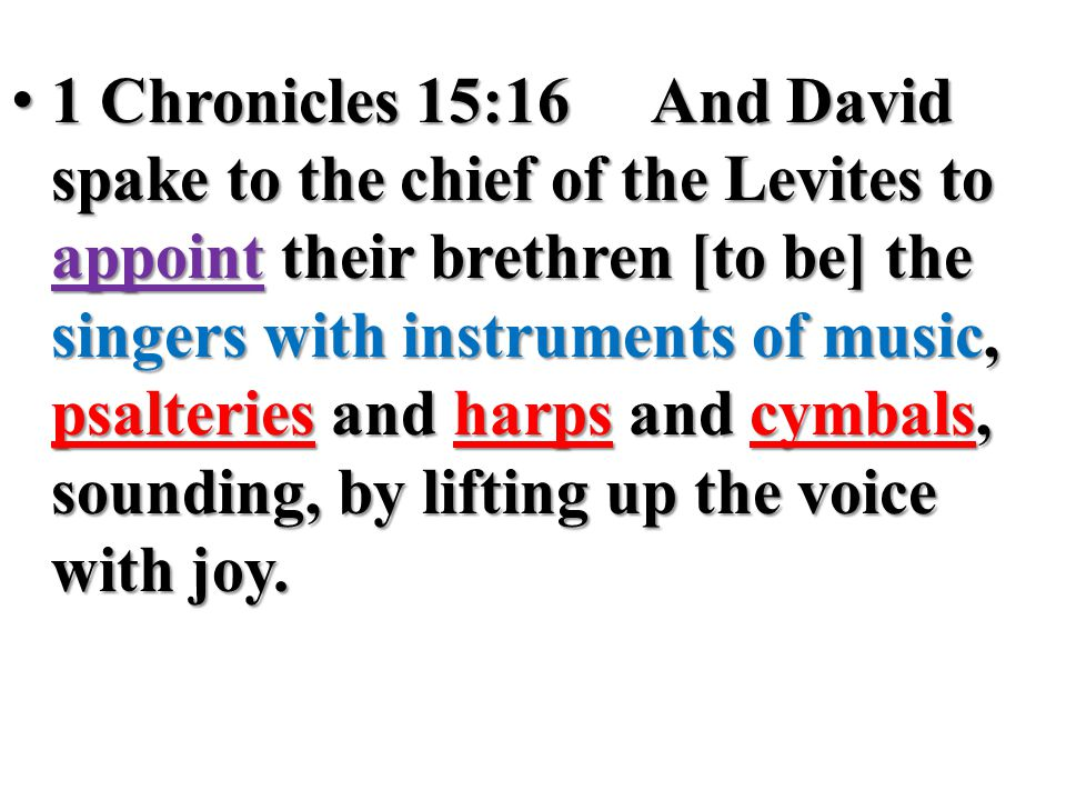 1 Chronicles 15:16And David spake to the chief of the Levites to appoint their brethren [to be] the singers with instruments of music, psalteries and harps and cymbals, sounding, by lifting up the voice with joy.