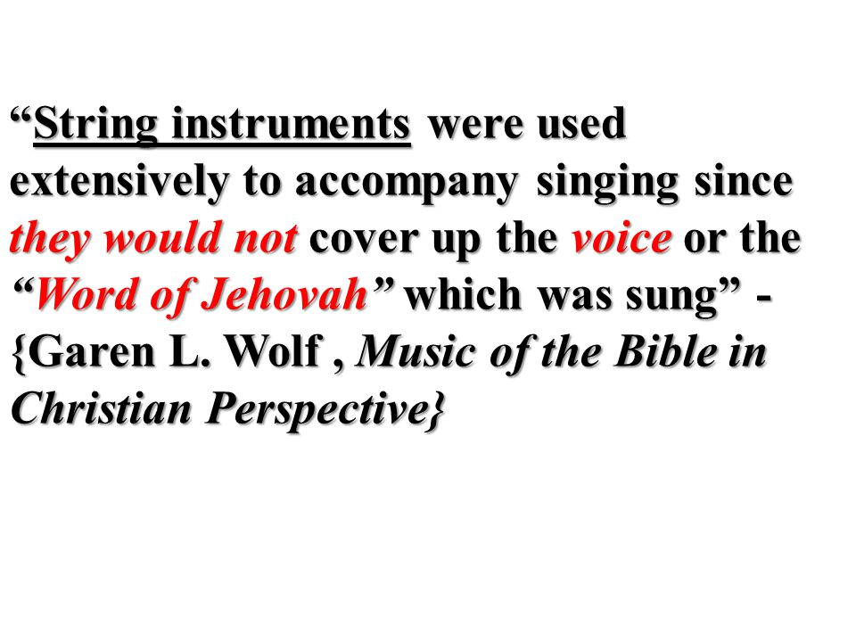 String instruments were used extensively to accompany singing since they would not cover up the voice or the Word of Jehovah which was sung - {Garen L.