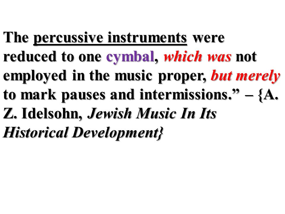 The percussive instruments were reduced to one cymbal, which was not employed in the music proper, but merely to mark pauses and intermissions. – {A.