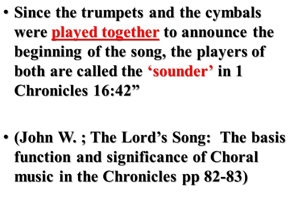 Since the trumpets and the cymbals were played together to announce the beginning of the song, the players of both are called the 'sounder' in 1 Chronicles 16:42 Since the trumpets and the cymbals were played together to announce the beginning of the song, the players of both are called the 'sounder' in 1 Chronicles 16:42 (John W.