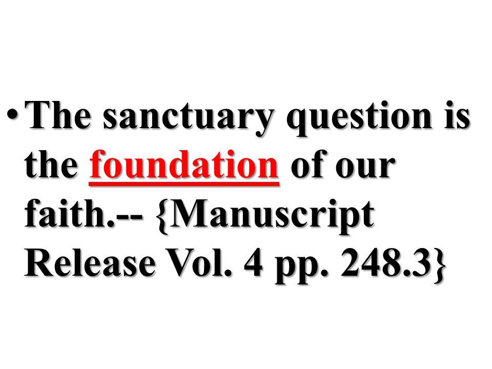 The sanctuary question is the foundation of our faith.-- {Manuscript Release Vol. 4 pp. 248.3} The sanctuary question is the foundation of our faith.-