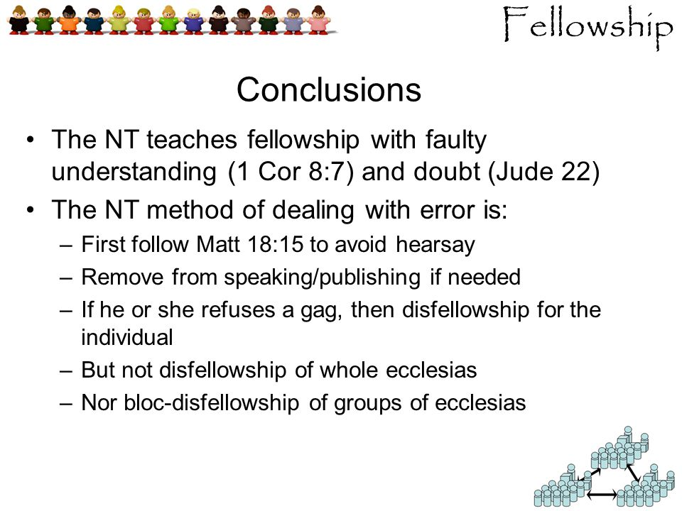 Fellowship Conclusions The NT teaches fellowship with faulty understanding (1 Cor 8:7) and doubt (Jude 22) The NT method of dealing with error is: –First follow Matt 18:15 to avoid hearsay –Remove from speaking/publishing if needed –If he or she refuses a gag, then disfellowship for the individual –But not disfellowship of whole ecclesias –Nor bloc-disfellowship of groups of ecclesias