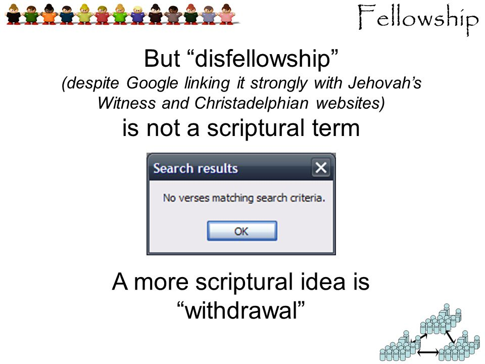 Fellowship But disfellowship (despite Google linking it strongly with Jehovah's Witness and Christadelphian websites) is not a scriptural term A more scriptural idea is withdrawal