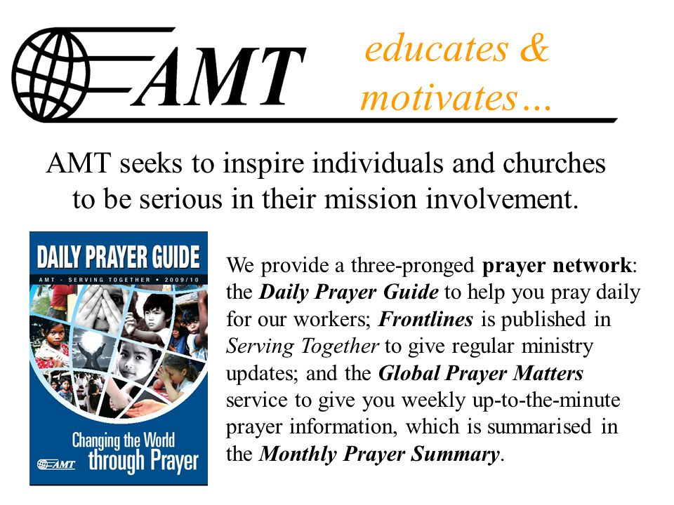educates & motivates… We provide a three-pronged prayer network: the Daily Prayer Guide to help you pray daily for our workers; Frontlines is published in Serving Together to give regular ministry updates; and the Global Prayer Matters service to give you weekly up-to-the-minute prayer information, which is summarised in the Monthly Prayer Summary.