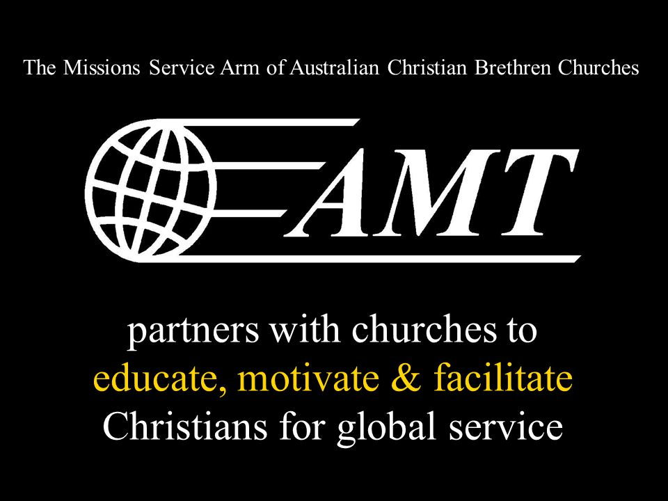partners with churches to educate, motivate & facilitate Christians for global service The Missions Service Arm of Australian Christian Brethren Churches