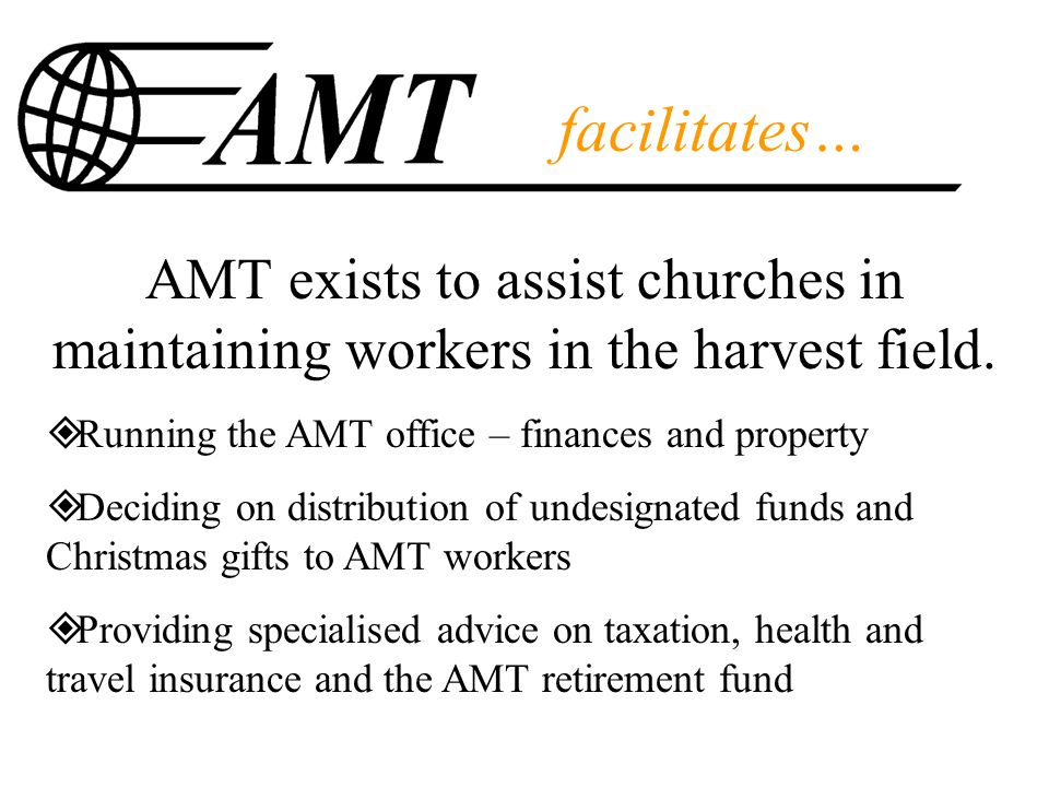 facilitates… AMT exists to assist churches in maintaining workers in the harvest field.