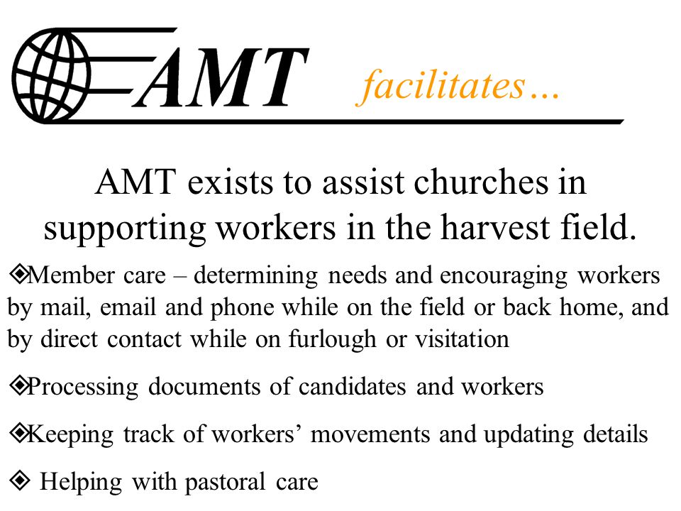 facilitates… AMT exists to assist churches in supporting workers in the harvest field.