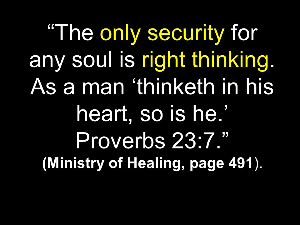 """The only security for any soul is right thinking. As a man 'thinketh in his heart, so is he.' Proverbs 23:7."" (Ministry of Healing, page 491)."