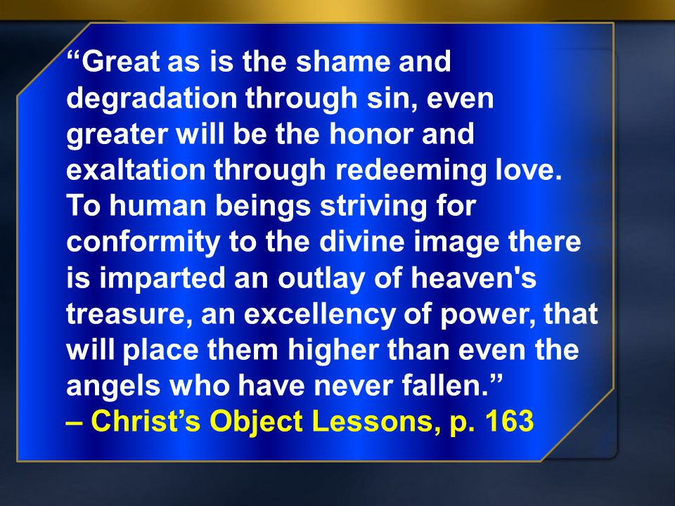 """Great as is the shame and degradation through sin, even greater will be the honor and exaltation through redeeming love. To human beings striving for"