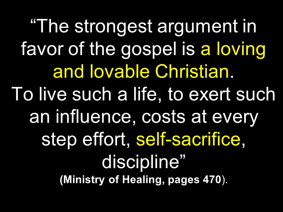 """ "" (Ministry of Healing, pages 470). ""The strongest argument in favor of the gospel is a loving and lovable Christian. To live such a life, to exert"