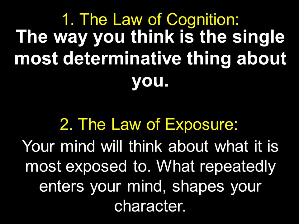 1. The Law of Cognition: The way you think is the single most determinative thing about you. 2. The Law of Exposure: Your mind will think about what i