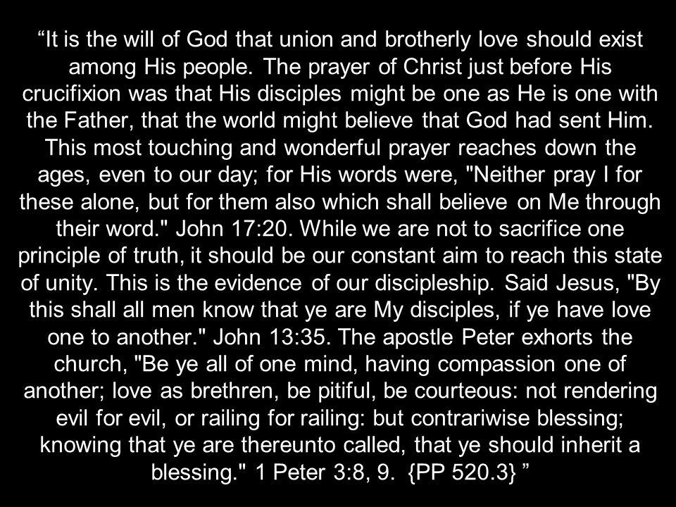 """It is the will of God that union and brotherly love should exist among His people. The prayer of Christ just before His crucifixion was that His disc"