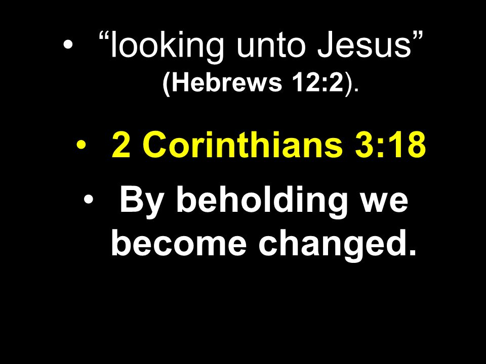 """looking unto Jesus"" (Hebrews 12:2). 2 Corinthians 3:18 By beholding we become changed."