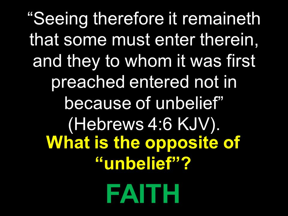 """Seeing therefore it remaineth that some must enter therein, and they to whom it was first preached entered not in because of unbelief"" (Hebrews 4:6 K"