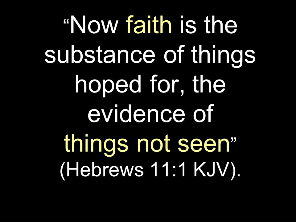 """ Now faith is the substance of things hoped for, the evidence of things not seen "" (Hebrews 11:1 KJV)."