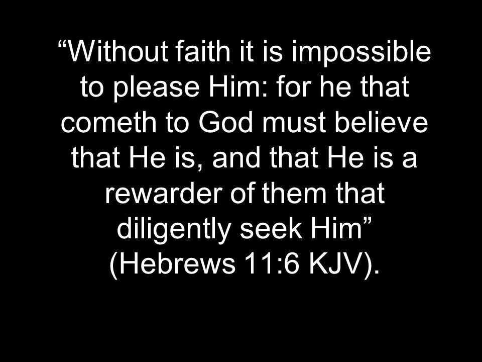 """Without faith it is impossible to please Him: for he that cometh to God must believe that He is, and that He is a rewarder of them that diligently se"
