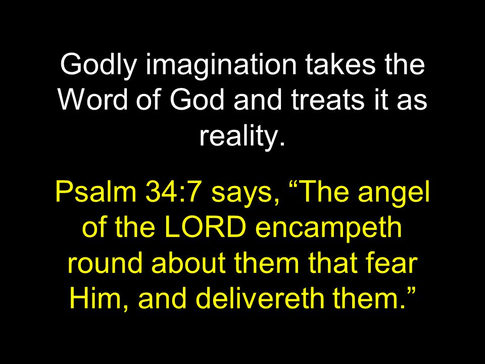 "Godly imagination takes the Word of God and treats it as reality. Psalm 34:7 says, ""The angel of the LORD encampeth round about them that fear Him, an"