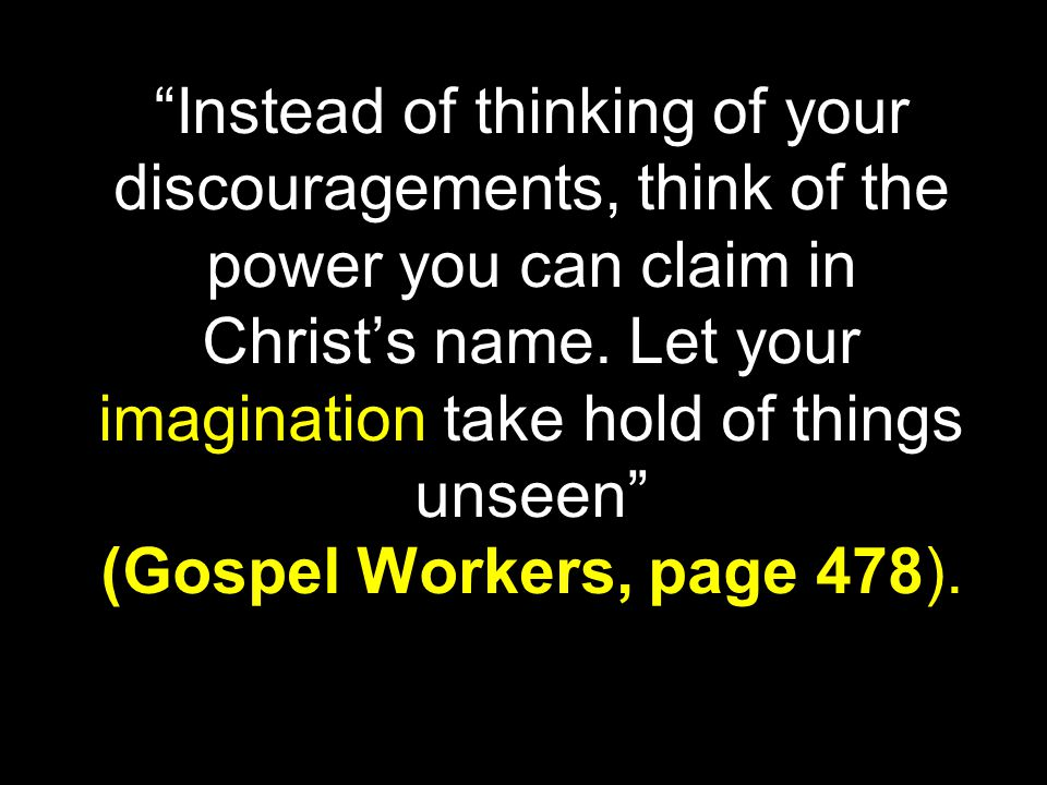 """Instead of thinking of your discouragements, think of the power you can claim in Christ's name. Let your imagination take hold of things unseen"" (Gos"