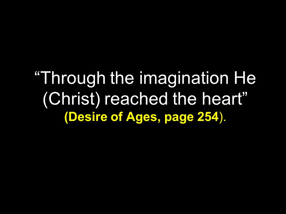 """Through the imagination He (Christ) reached the heart"" (Desire of Ages, page 254)."