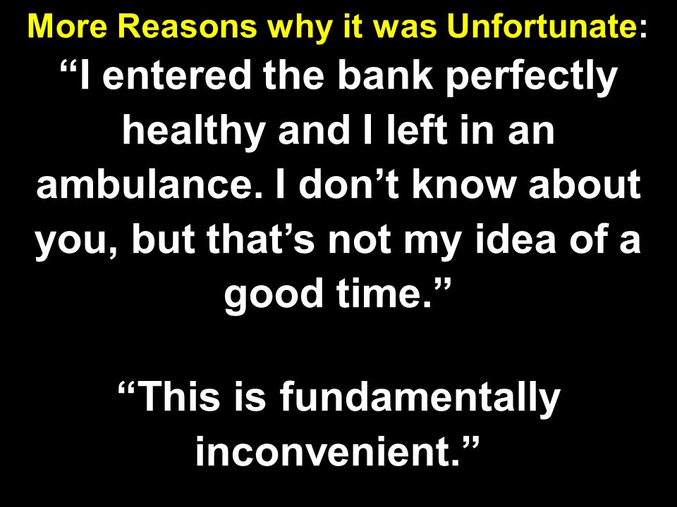 "More Reasons why it was Unfortunate: ""I entered the bank perfectly healthy and I left in an ambulance. I don't know about you, but that's not my idea"