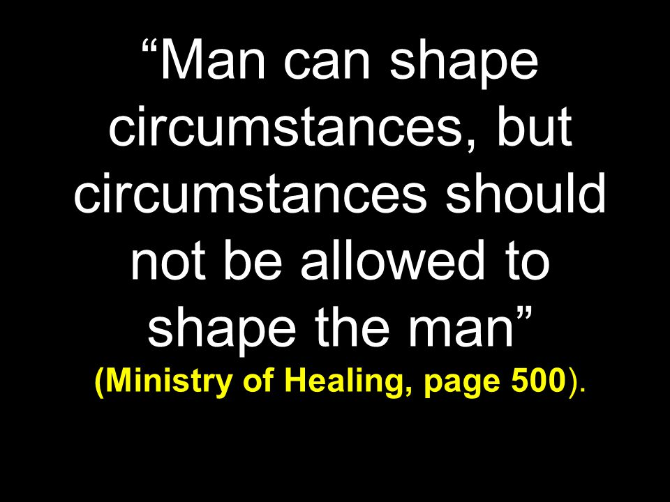 """Man can shape circumstances, but circumstances should not be allowed to shape the man"" (Ministry of Healing, page 500)."