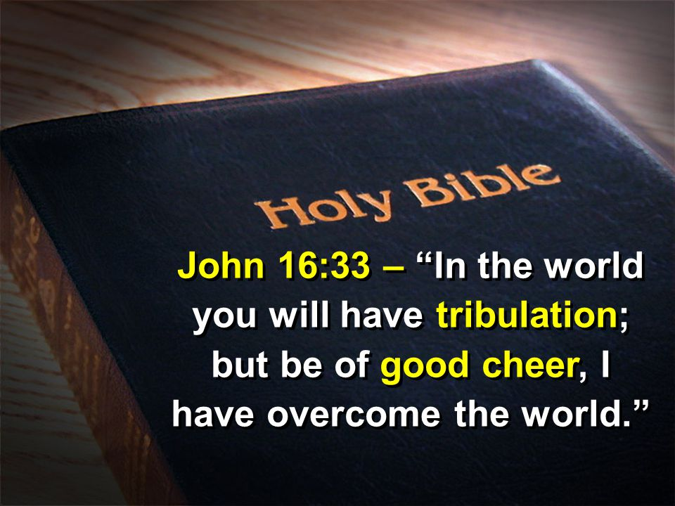 "John 16:33 – ""In the world you will have tribulation; but be of good cheer, I have overcome the world."""