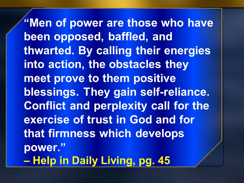 """ Men of power are those who have been opposed, baffled, and thwarted. By calling their energies into action, the obstacles they meet prove to them po"