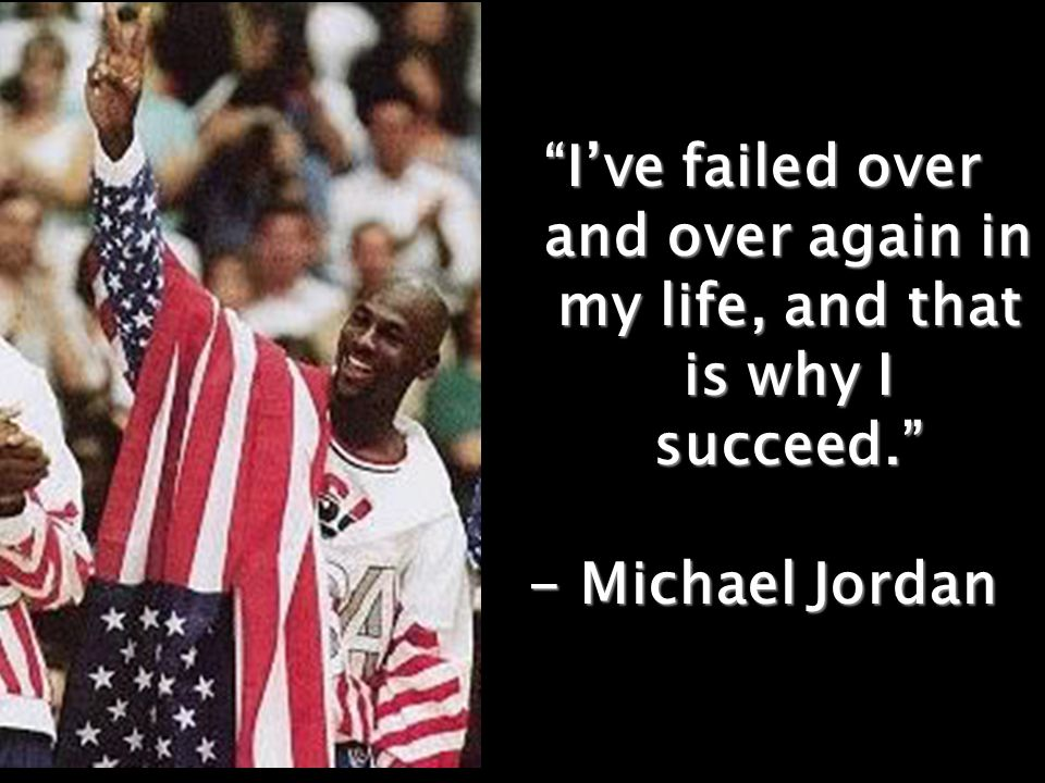 """I've failed over and over again in my life, and that is why I succeed."" - Michael Jordan"