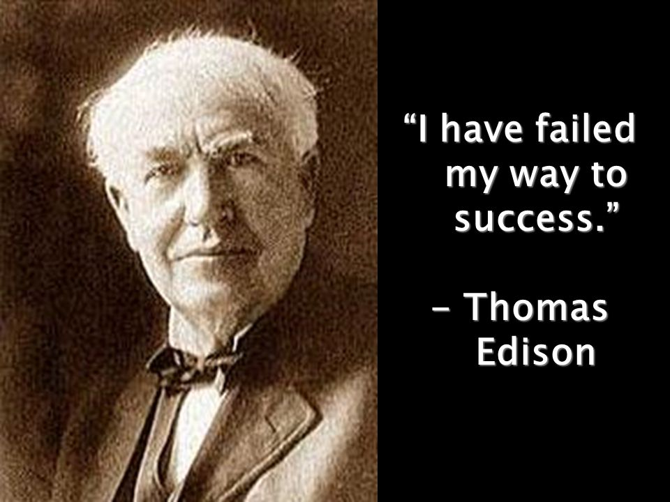 """I have failed my way to success."" - Thomas Edison"