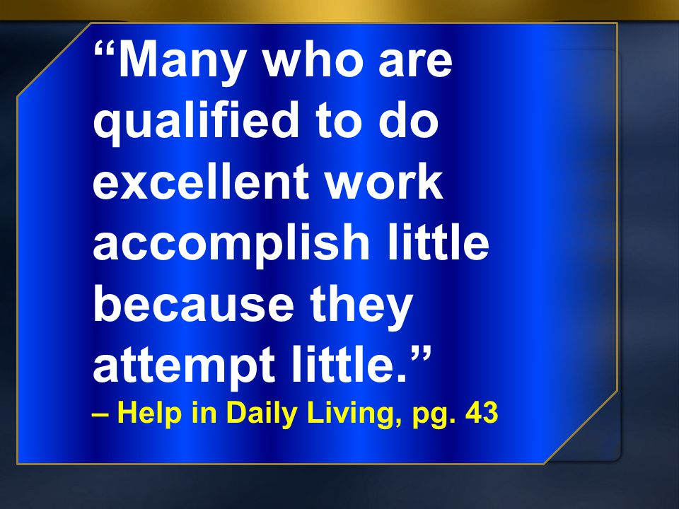 """Many who are qualified to do excellent work accomplish little because they attempt little."" – Help in Daily Living, pg. 43"