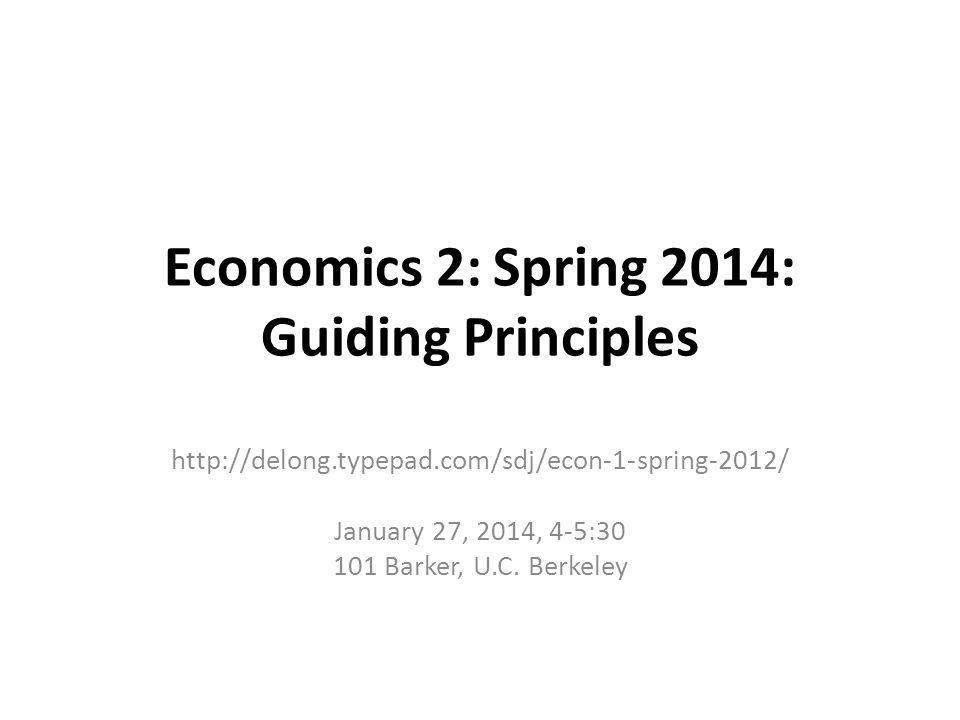 Economics 2: Spring 2014: Guiding Principles http://delong.typepad.com/sdj/econ-1-spring-2012/ January 27, 2014, 4-5:30 101 Barker, U.C.