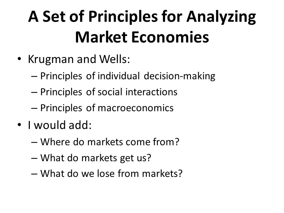 A Set of Principles for Analyzing Market Economies Krugman and Wells: – Principles of individual decision-making – Principles of social interactions – Principles of macroeconomics I would add: – Where do markets come from.
