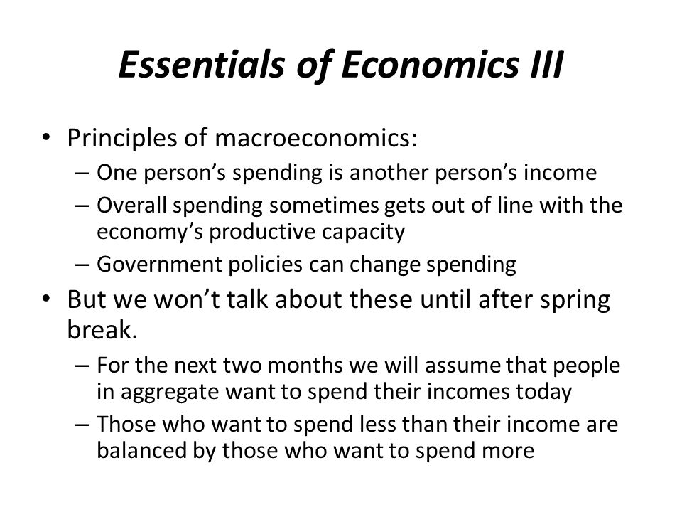 Essentials of Economics III Principles of macroeconomics: – One person's spending is another person's income – Overall spending sometimes gets out of line with the economy's productive capacity – Government policies can change spending But we won't talk about these until after spring break.