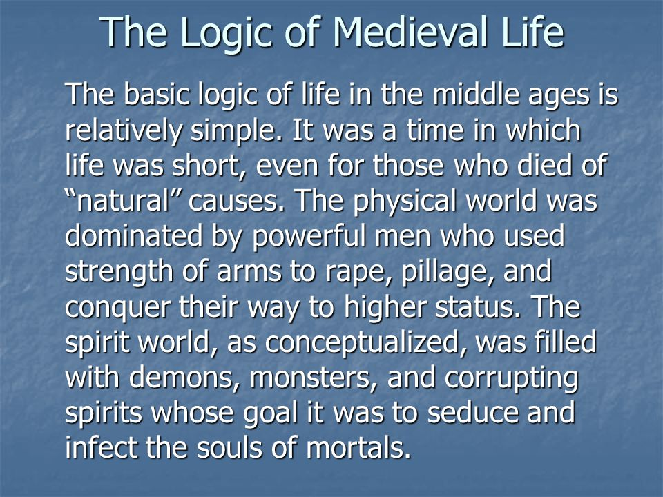 The Logic of Medieval Life The basic logic of life in the middle ages is relatively simple.