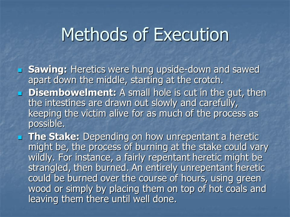 Methods of Execution Sawing: Heretics were hung upside-down and sawed apart down the middle, starting at the crotch.