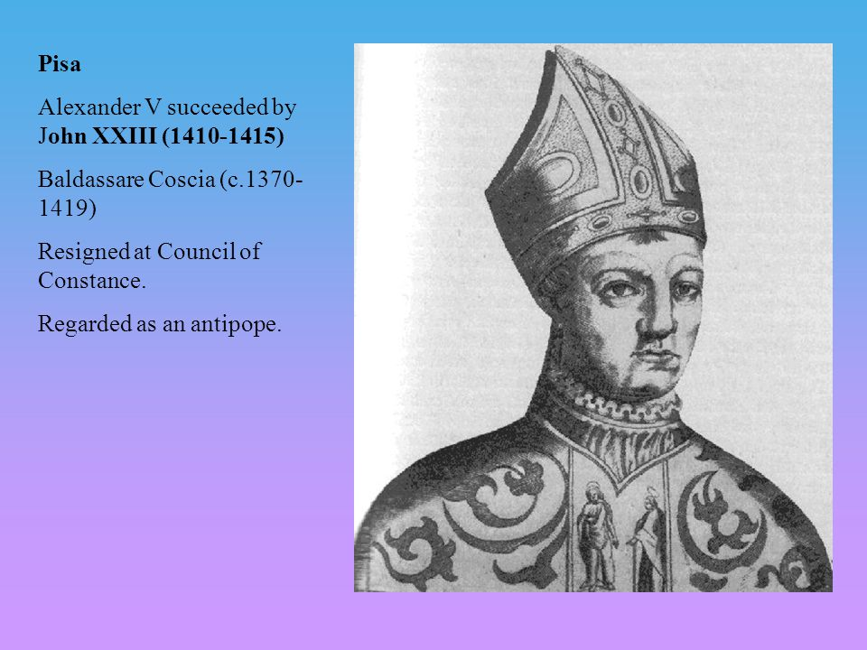 Pisa Alexander V succeeded by John XXIII (1410-1415) Baldassare Coscia (c.1370- 1419) Resigned at Council of Constance.