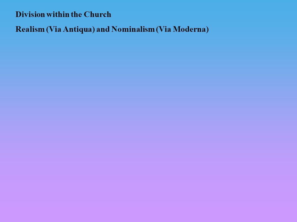 Division within the Church Realism (Via Antiqua) and Nominalism (Via Moderna)