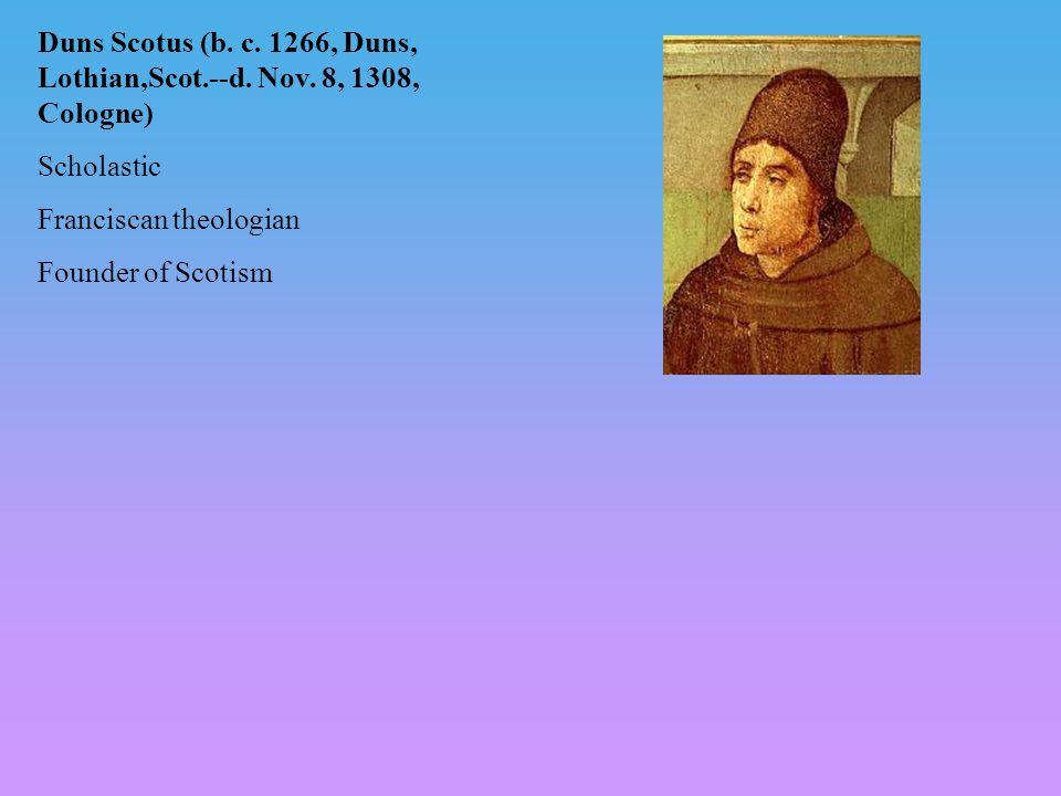 Duns Scotus (b. c. 1266, Duns, Lothian,Scot.--d. Nov. 8, 1308, Cologne) Scholastic Franciscan theologian Founder of Scotism