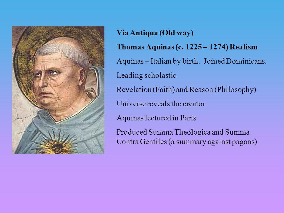 Via Antiqua (Old way) Thomas Aquinas (c. 1225 – 1274) Realism Aquinas – Italian by birth. Joined Dominicans. Leading scholastic Revelation (Faith) and