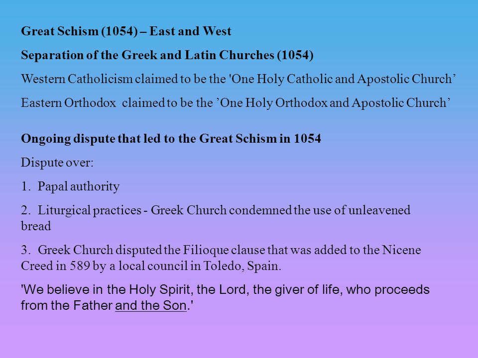 Great Schism (1054) – East and West Separation of the Greek and Latin Churches (1054) Western Catholicism claimed to be the One Holy Catholic and Apostolic Church' Eastern Orthodox claimed to be the 'One Holy Orthodox and Apostolic Church' Ongoing dispute that led to the Great Schism in 1054 Dispute over: 1.
