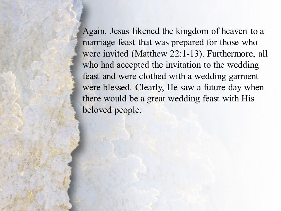 I. Coming for His Bride (C) Again, Jesus likened the kingdom of heaven to a marriage feast that was prepared for those who were invited (Matthew 22:1-