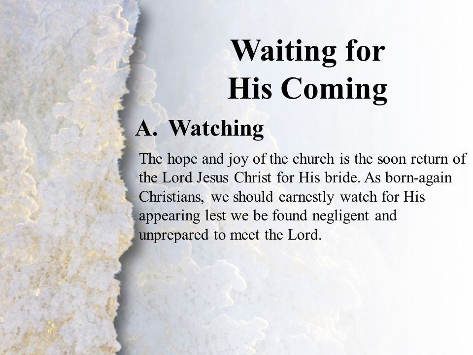 III. Waiting for His Coming (A) Waiting for His Coming A.Watching The hope and joy of the church is the soon return of the Lord Jesus Christ for His b