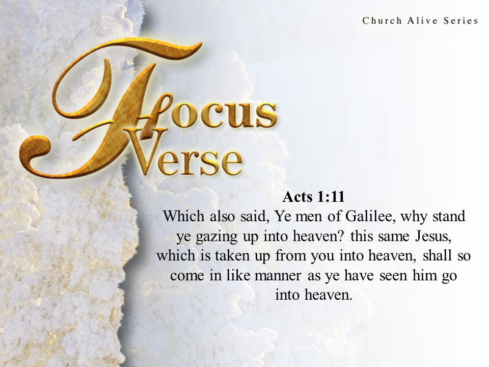 Focus Verse Acts 1:11 Which also said, Ye men of Galilee, why stand ye gazing up into heaven.