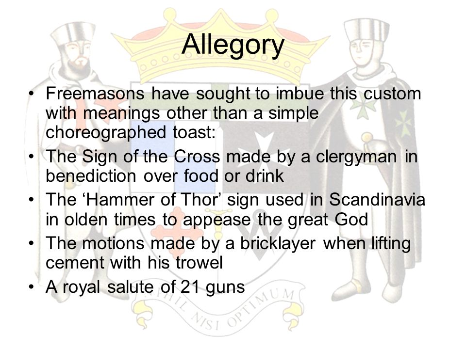 Allegory Freemasons have sought to imbue this custom with meanings other than a simple choreographed toast: The Sign of the Cross made by a clergyman