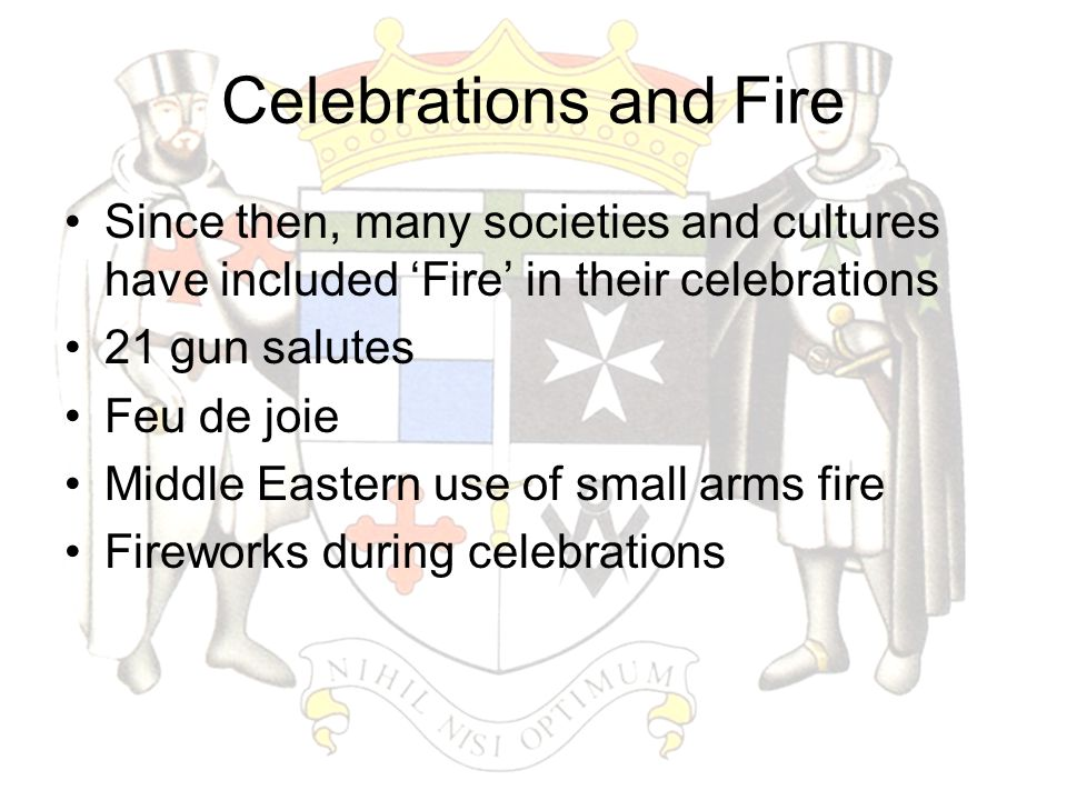 Celebrations and Fire Since then, many societies and cultures have included 'Fire' in their celebrations 21 gun salutes Feu de joie Middle Eastern use