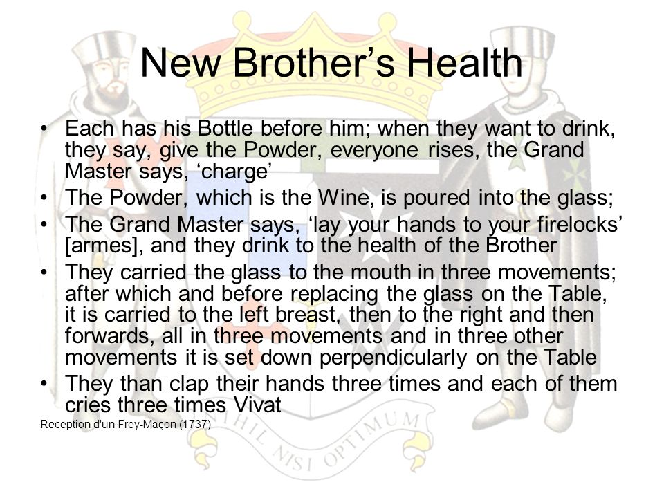 New Brother's Health Each has his Bottle before him; when they want to drink, they say, give the Powder, everyone rises, the Grand Master says, 'charg