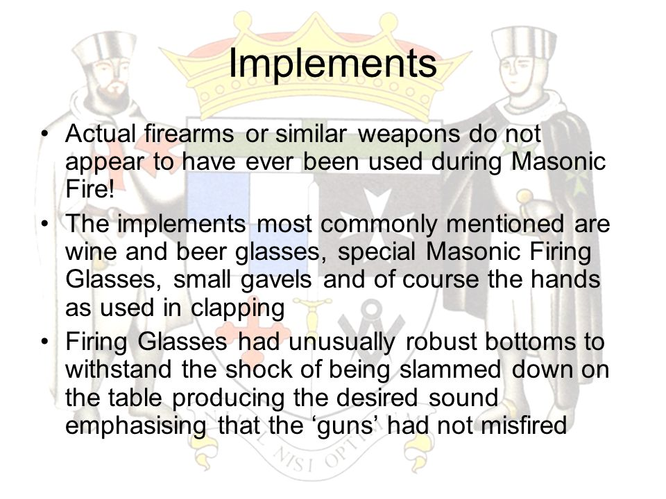 Implements Actual firearms or similar weapons do not appear to have ever been used during Masonic Fire! The implements most commonly mentioned are win