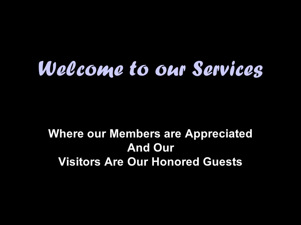 Welcome to our Services Where our Members are Appreciated And Our Visitors Are Our Honored Guests