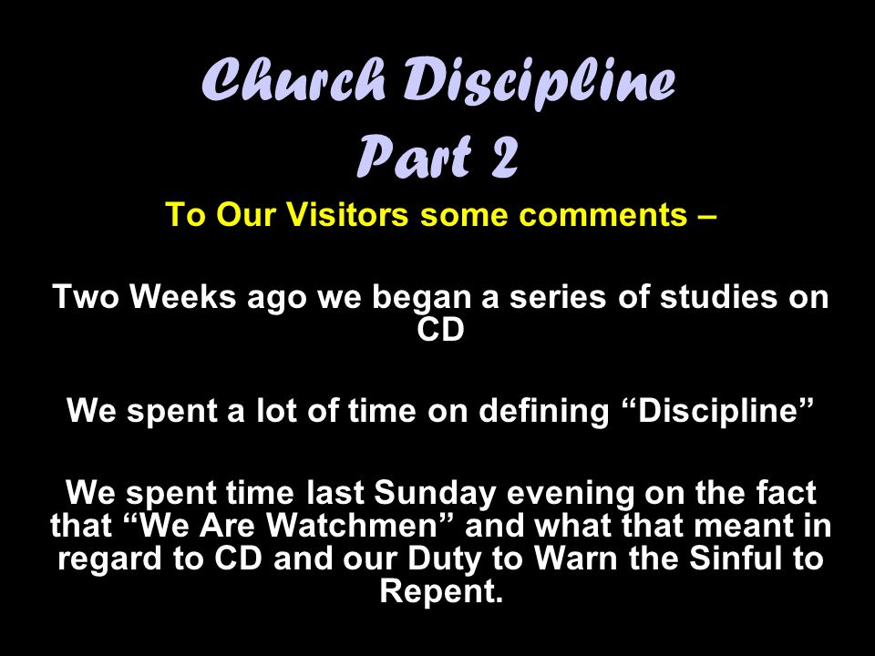 Church Discipline Part 2 To Our Visitors some comments – Two Weeks ago we began a series of studies on CD We spent a lot of time on defining Discipline We spent time last Sunday evening on the fact that We Are Watchmen and what that meant in regard to CD and our Duty to Warn the Sinful to Repent.